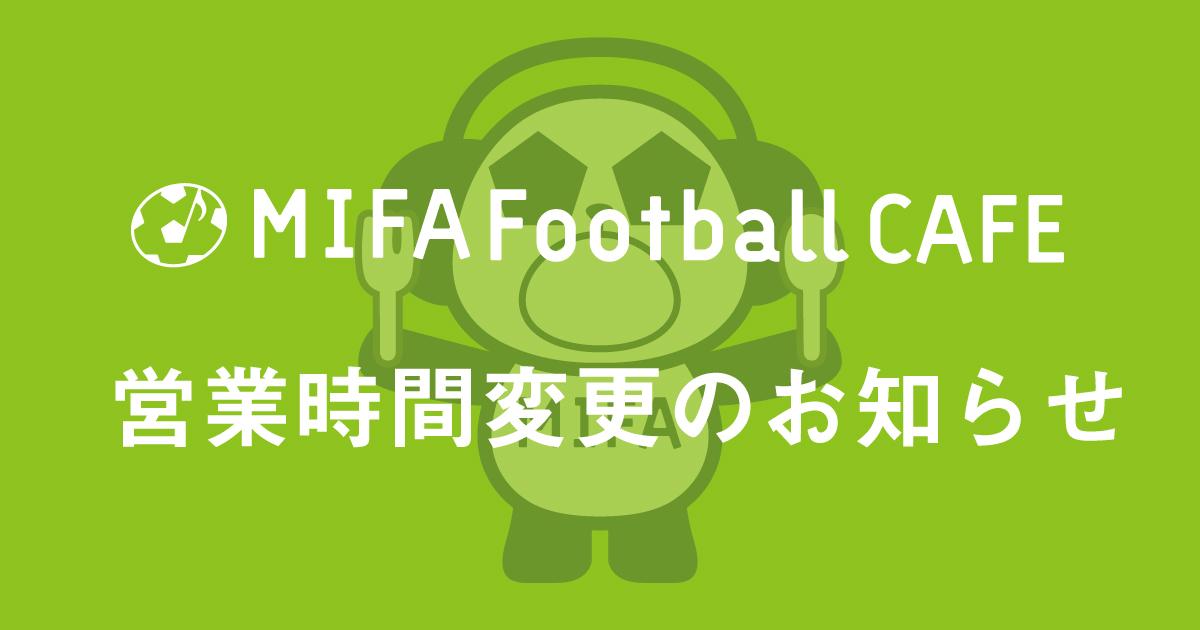 【MIFA Football Cafe 営業時間変更のお知らせ】